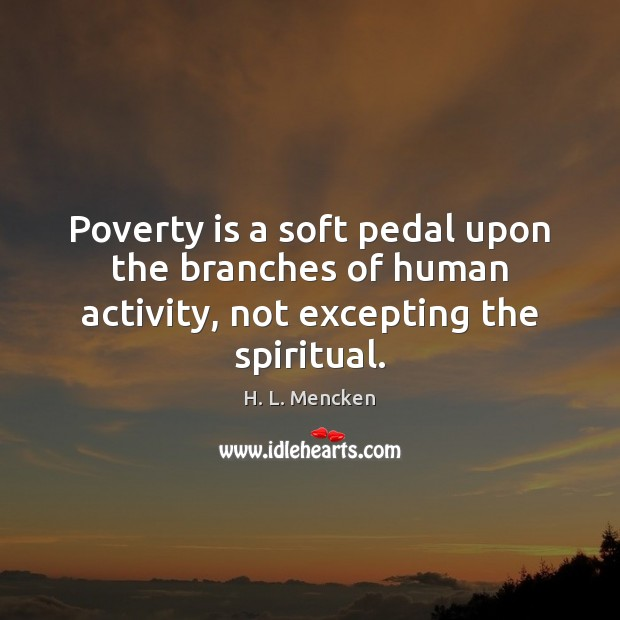 Image, Poverty is a soft pedal upon the branches of human activity, not excepting the spiritual.