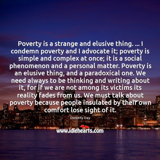 Poverty is a strange and elusive thing. … I condemn poverty and I Dorothy Day Picture Quote