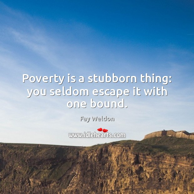 Poverty is a stubborn thing: you seldom escape it with one bound. Poverty Quotes
