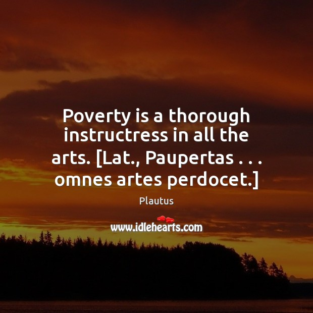 Poverty is a thorough instructress in all the arts. [Lat., Paupertas . . . omnes Poverty Quotes Image