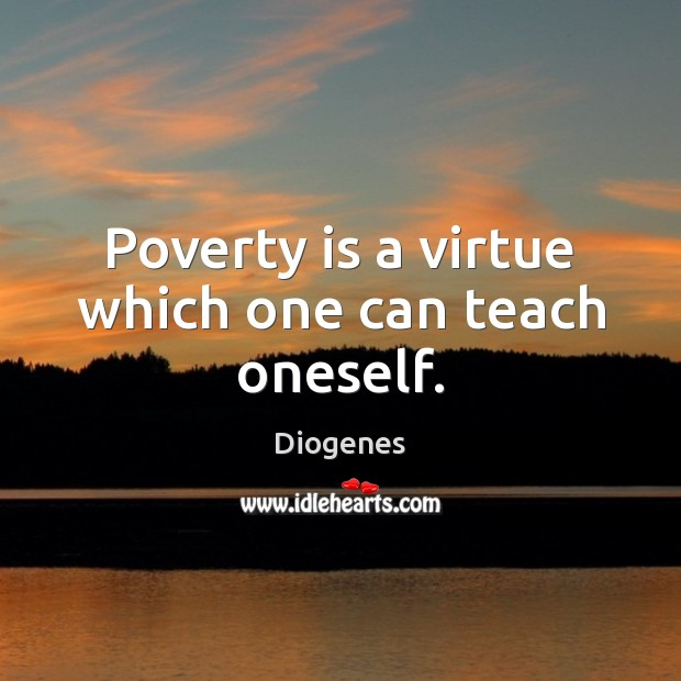 Poverty is a virtue which one can teach oneself. Poverty Quotes
