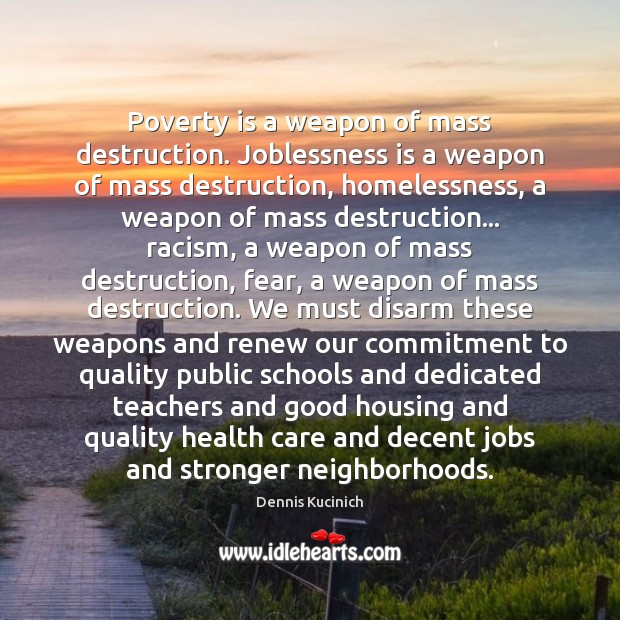 Poverty is a weapon of mass destruction. Joblessness is a weapon of Poverty Quotes