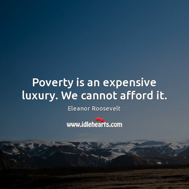Poverty is an expensive luxury. We cannot afford it. Poverty Quotes