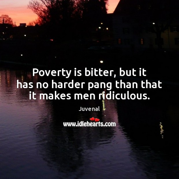 Poverty is bitter, but it has no harder pang than that it makes men ridiculous. Poverty Quotes