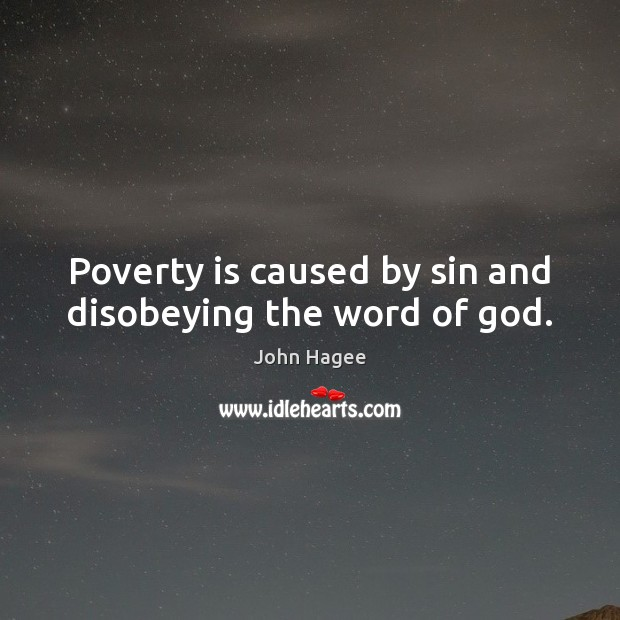 Poverty is caused by sin and disobeying the word of God. Poverty Quotes