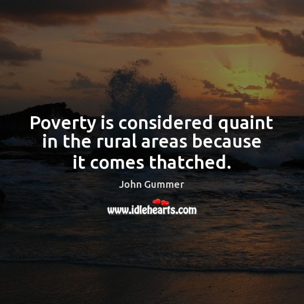 Poverty is considered quaint in the rural areas because it comes thatched. Image