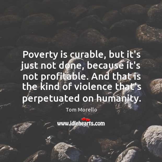 Poverty is curable, but it's just not done, because it's not profitable. Tom Morello Picture Quote