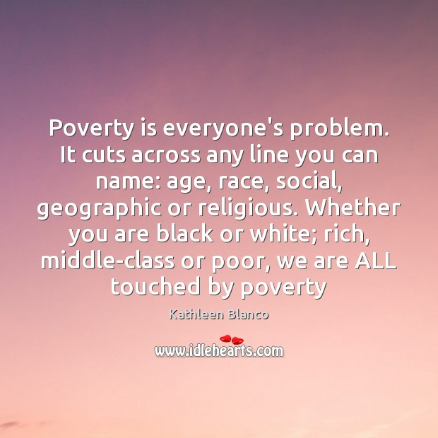 Poverty is everyone's problem. It cuts across any line you can name: Poverty Quotes Image