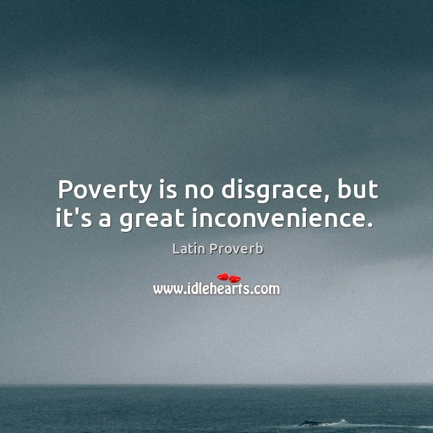 Poverty is no disgrace, but it's a great inconvenience. Image