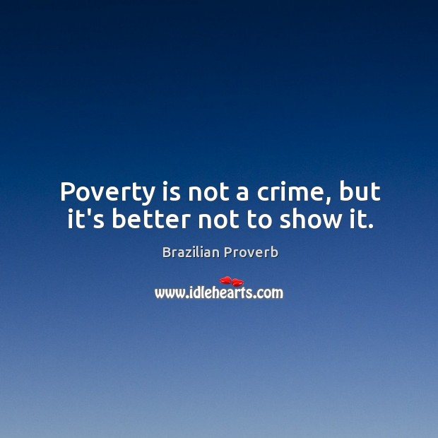 Poverty is not a crime, but it's better not to show it. Brazilian Proverbs Image