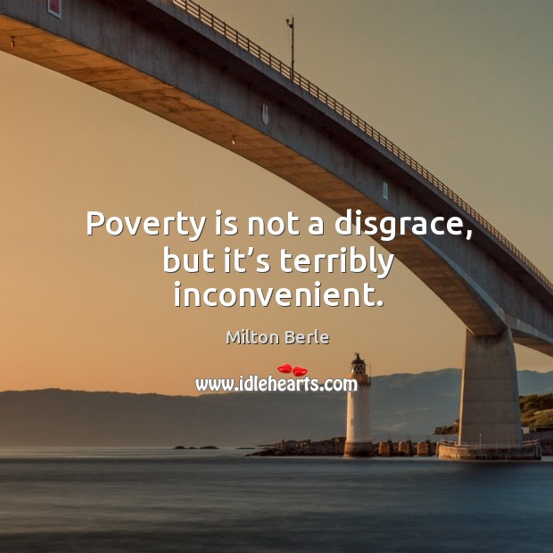Poverty is not a disgrace, but it's terribly inconvenient. Image