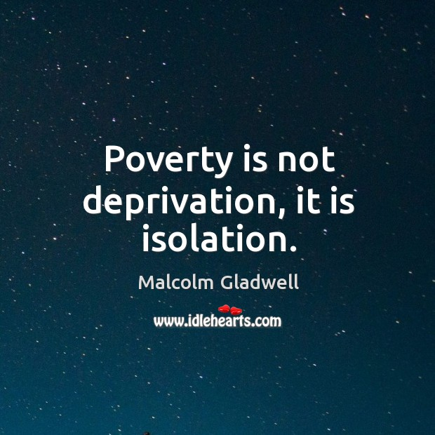 Image, Poverty is not deprivation, it is isolation.