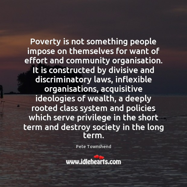 Poverty is not something people impose on themselves for want of effort Pete Townshend Picture Quote