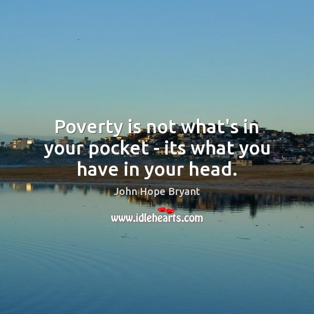 Poverty is not what's in your pocket – its what you have in your head. John Hope Bryant Picture Quote