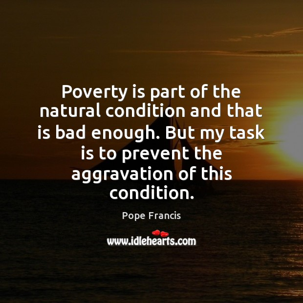 Poverty is part of the natural condition and that is bad enough. Image