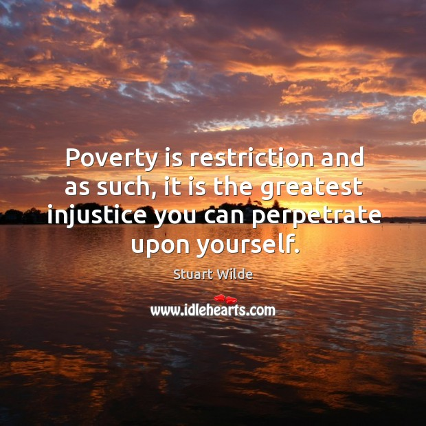 Poverty is restriction and as such, it is the greatest injustice you can perpetrate upon yourself. Image