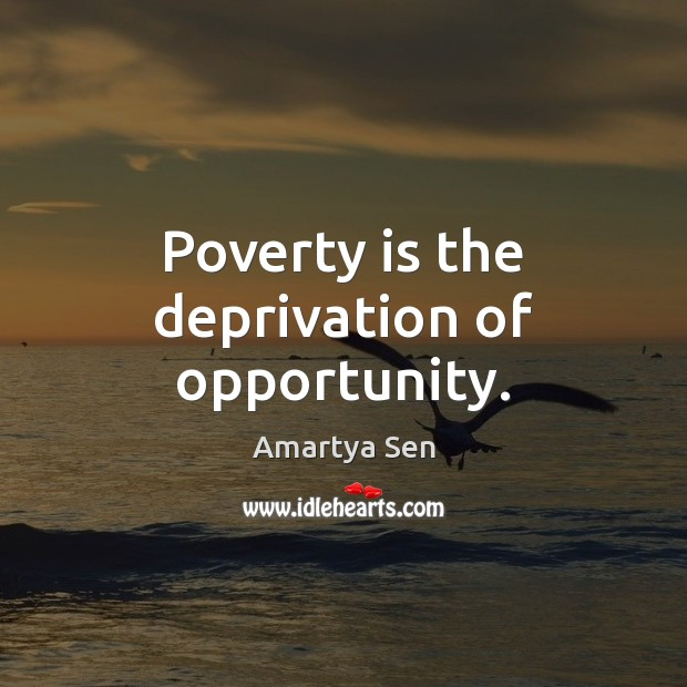 Poverty is the deprivation of opportunity. Poverty Quotes Image