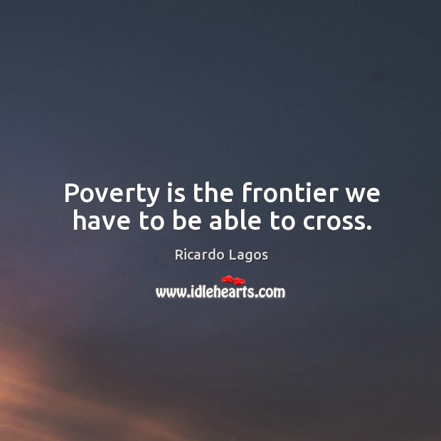 Poverty is the frontier we have to be able to cross. Ricardo Lagos Picture Quote