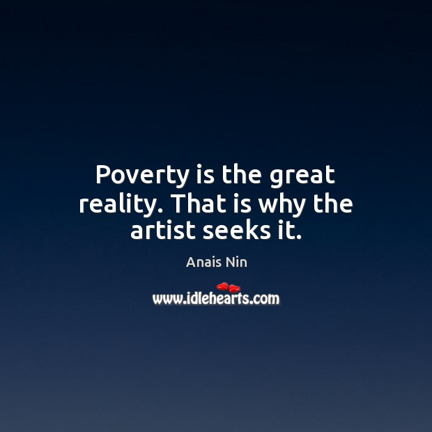 Poverty is the great reality. That is why the artist seeks it. Poverty Quotes Image