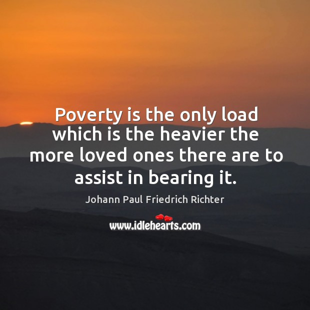 Poverty is the only load which is the heavier the more loved ones there are to assist in bearing it. Johann Paul Friedrich Richter Picture Quote