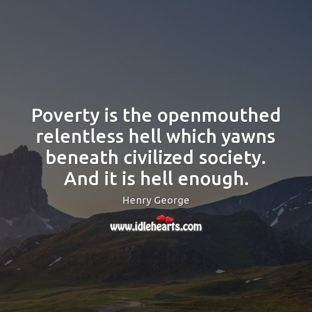 Poverty is the openmouthed relentless hell which yawns beneath civilized society. And Henry George Picture Quote
