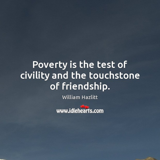 Poverty is the test of civility and the touchstone of friendship. Poverty Quotes Image