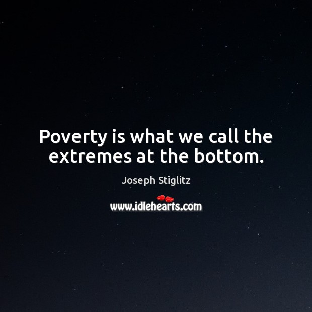 Poverty is what we call the extremes at the bottom. Poverty Quotes Image