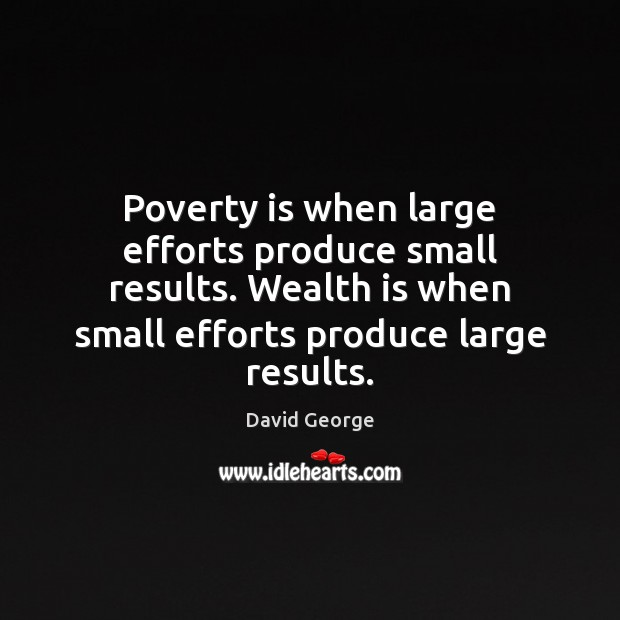 Poverty is when large efforts produce small results. Wealth is when small Poverty Quotes Image