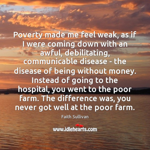 Poverty made me feel weak, as if I were coming down with Faith Sullivan Picture Quote