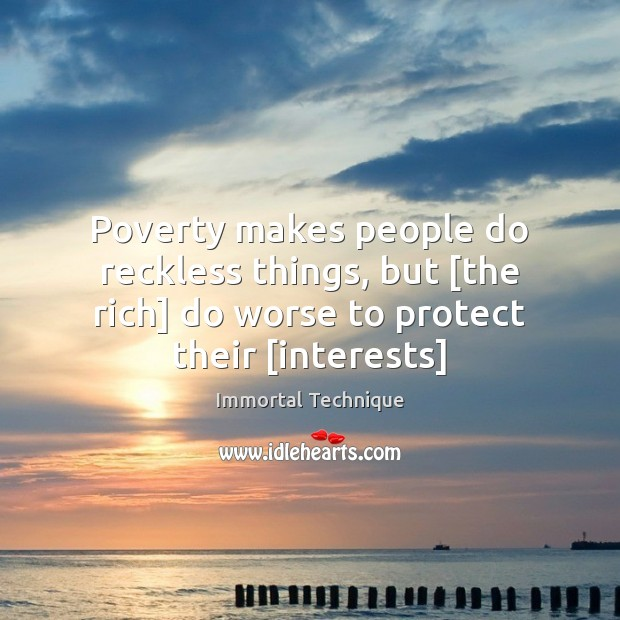 Poverty makes people do reckless things, but [the rich] do worse to Immortal Technique Picture Quote