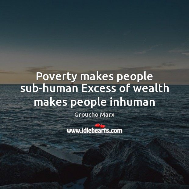 Poverty makes people sub-human Excess of wealth makes people inhuman Image