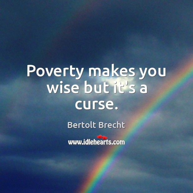 Poverty makes you wise but it's a curse. Bertolt Brecht Picture Quote