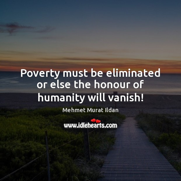 Poverty must be eliminated or else the honour of humanity will vanish! Image