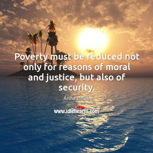 Image, Poverty must be reduced not only for reasons of moral and justice, but also of security.