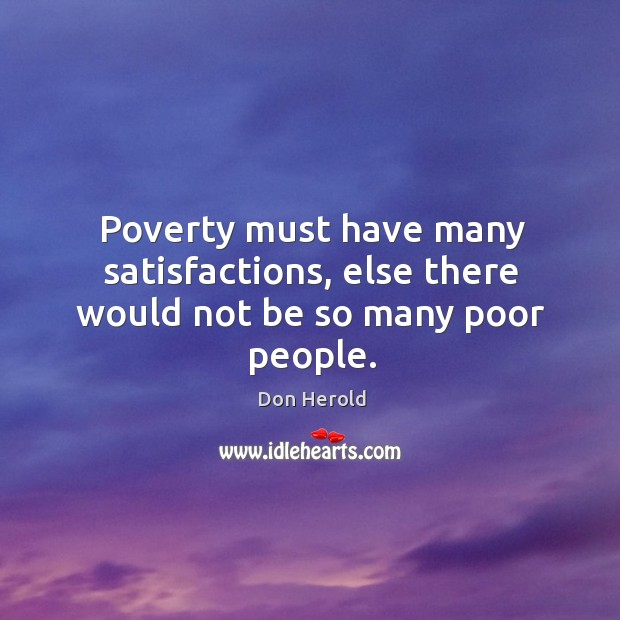 Poverty must have many satisfactions, else there would not be so many poor people. Image