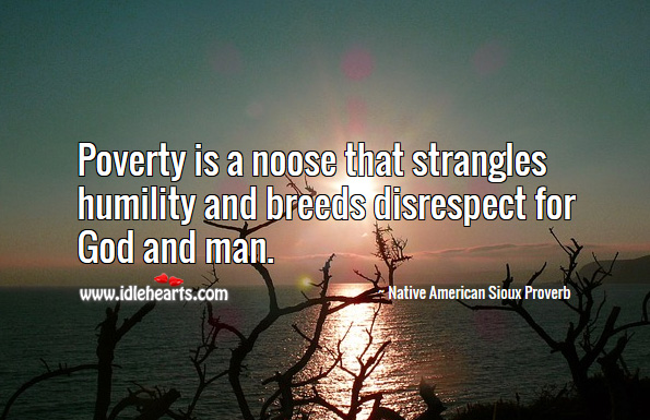 Poverty is a noose that strangles humility and breeds disrespect for God and man. Native American Sioux Proverbs Image