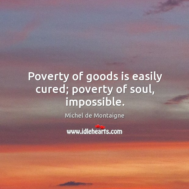 Image, Poverty of goods is easily cured; poverty of soul, impossible.