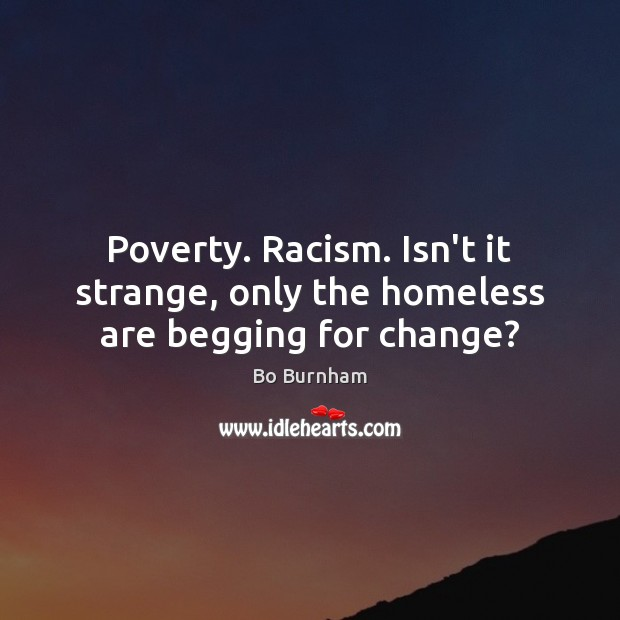 Poverty. Racism. Isn't it strange, only the homeless are begging for change? Bo Burnham Picture Quote