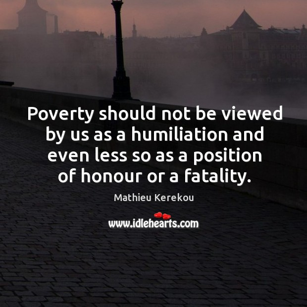 Poverty should not be viewed by us as a humiliation and even less so as a position of honour or a fatality. Image