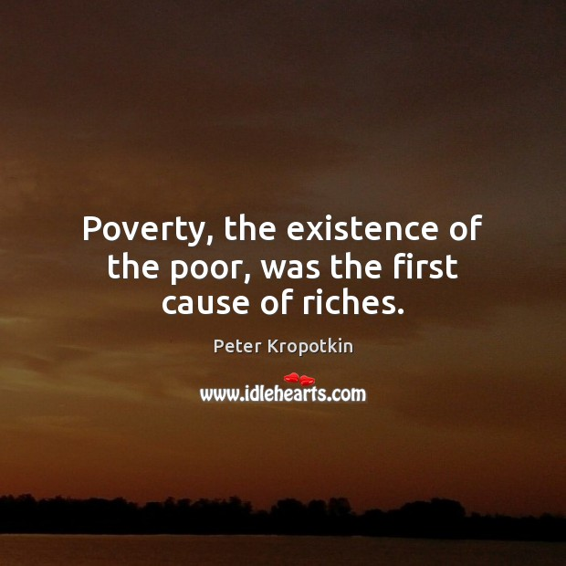 Poverty, the existence of the poor, was the first cause of riches. Image