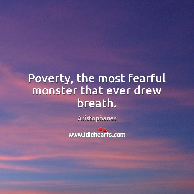 Image, Poverty, the most fearful monster that ever drew breath.