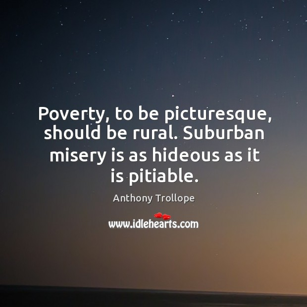 Poverty, to be picturesque, should be rural. Suburban misery is as hideous as it is pitiable. Image