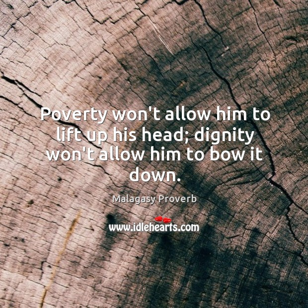 Poverty won't allow him to lift up his head; dignity won't allow him to bow it down. Malagasy Proverbs Image