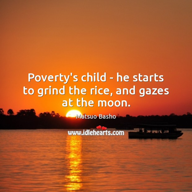 Poverty's child – he starts to grind the rice, and gazes at the moon. Matsuo Basho Picture Quote