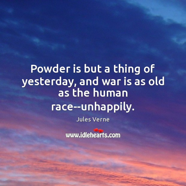 Image, Powder is but a thing of yesterday, and war is as old as the human race–unhappily.