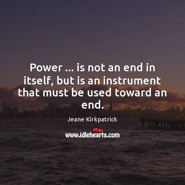 Power … is not an end in itself, but is an instrument that must be used toward an end. Jeane Kirkpatrick Picture Quote