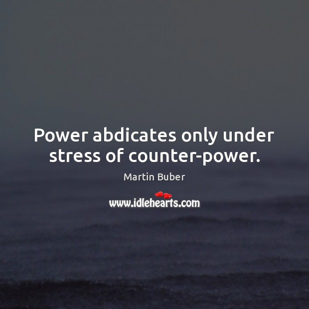 Power abdicates only under stress of counter-power. Martin Buber Picture Quote