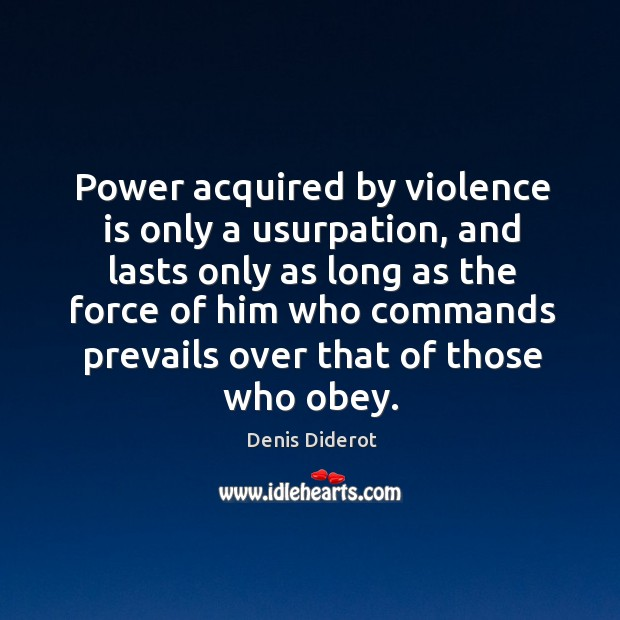 Power acquired by violence is only a usurpation, and lasts only as long as the force of Image