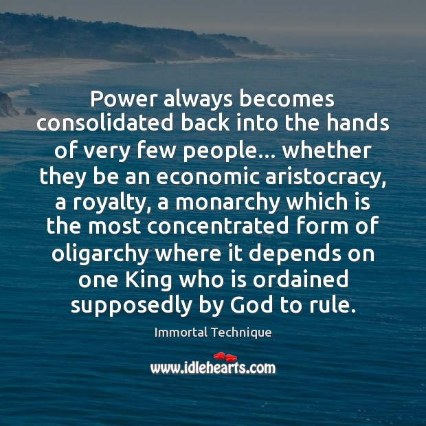 Power always becomes consolidated back into the hands of very few people… Immortal Technique Picture Quote