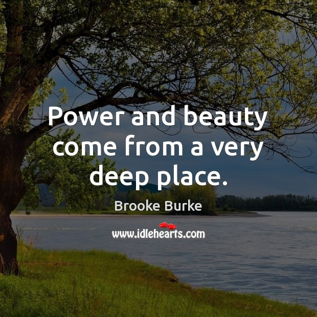 Power and beauty come from a very deep place. Brooke Burke Picture Quote